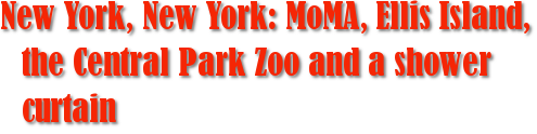 New York, New York: MoMA, Ellis Island, the Central Park Zoo and a shower curtain
